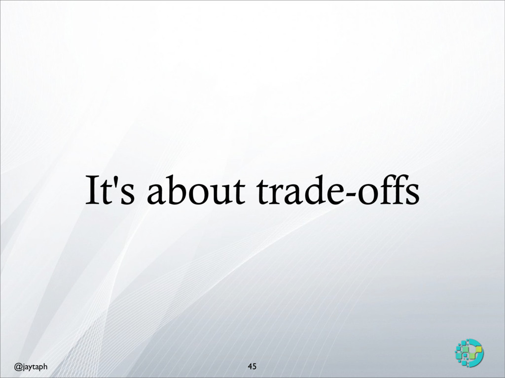 @jaytaph It's about trade-offs 45