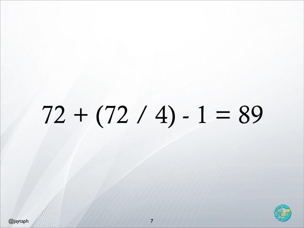 @jaytaph 72 + (72 / 4) - 1 = 89 7