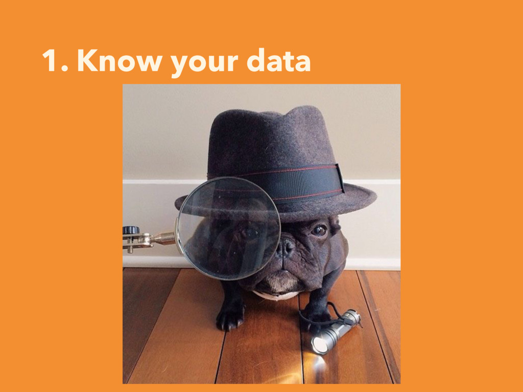 1. Know your data