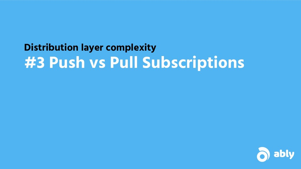 Distribution layer complexity #3 Push vs Pull S...