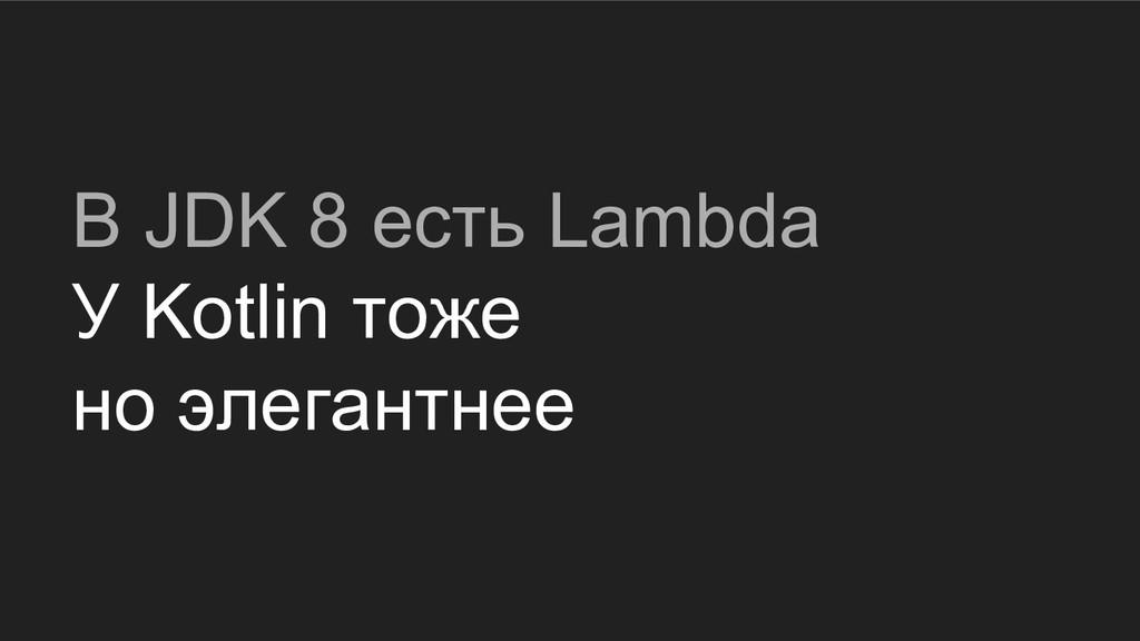 В JDK 8 есть Lambda У Kotlin тоже но элегантнее