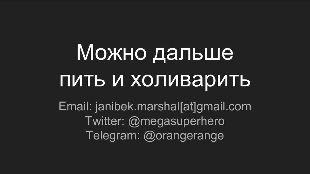 Можно дальше пить и холиварить Email: janibek.m...