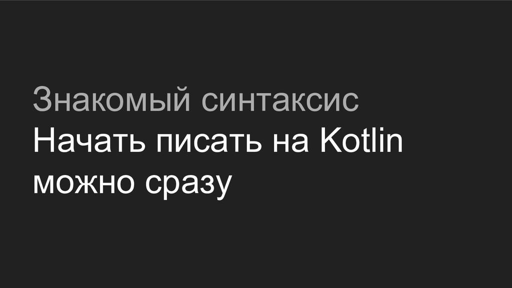 Знакомый синтаксис Начать писать на Kotlin можн...
