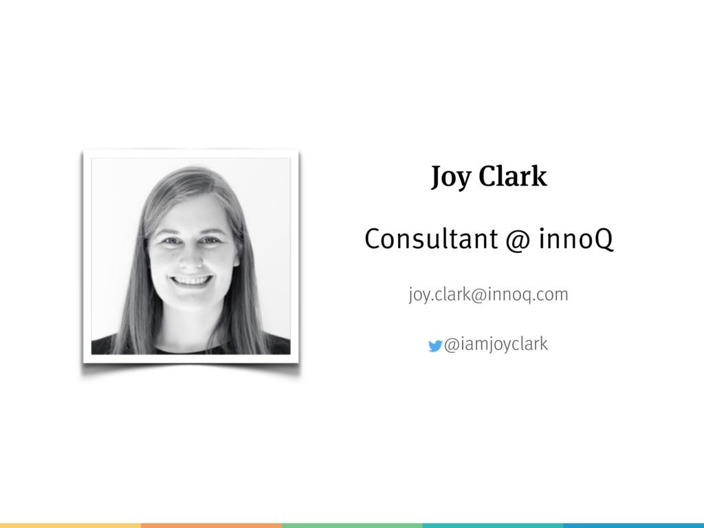 Joy Clark Consultant @ innoQ joy.clark@innoq.co...