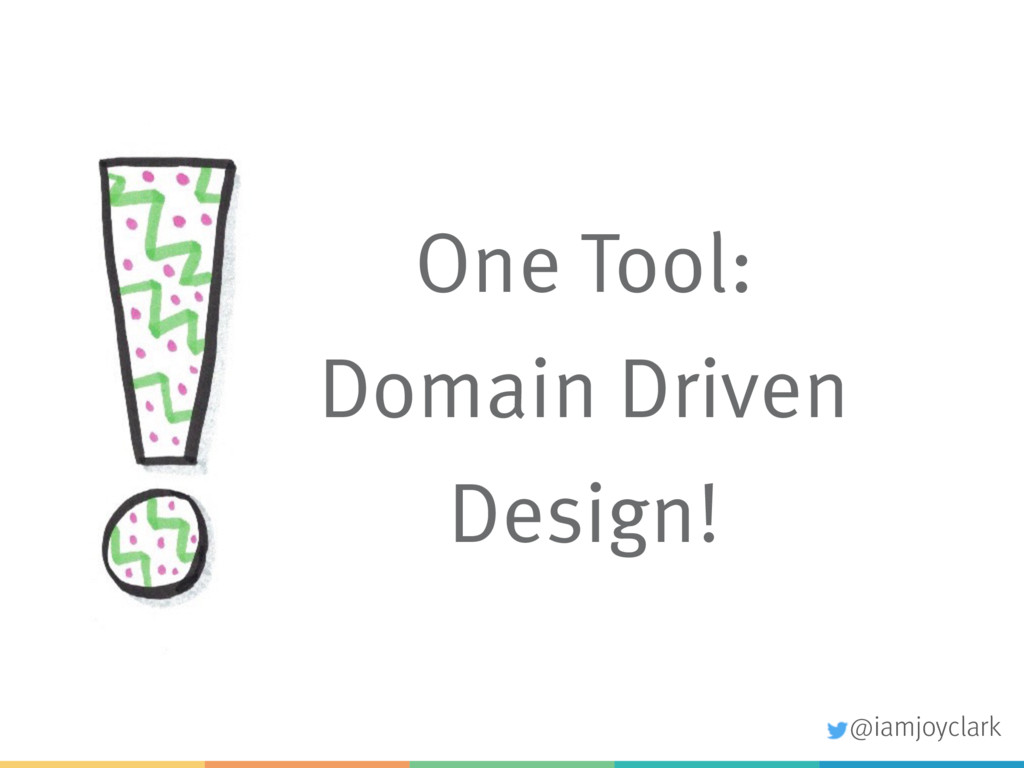 One Tool: Domain Driven Design! @iamjoyclark