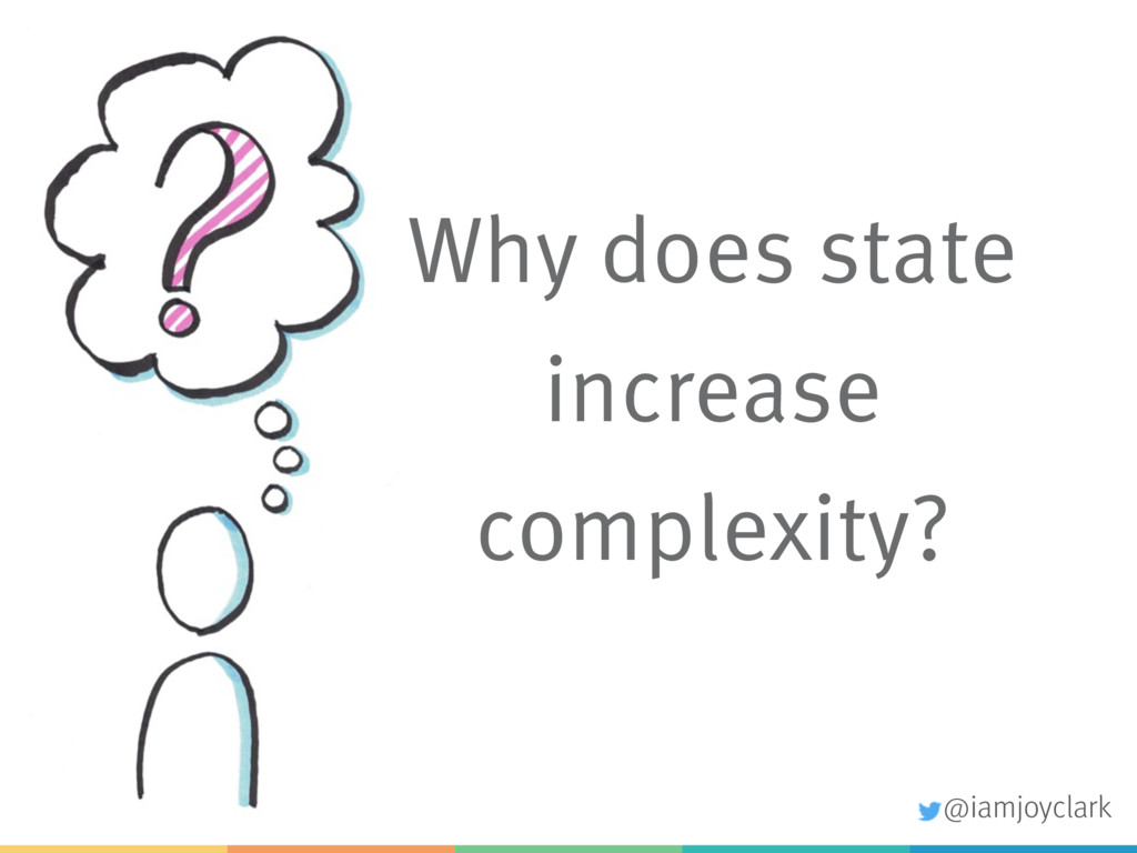 Why does state increase complexity? @iamjoyclark