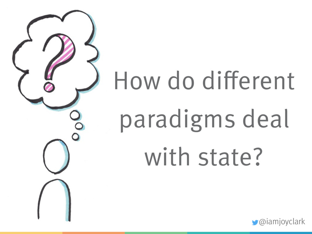 How do different paradigms deal with state? @ia...
