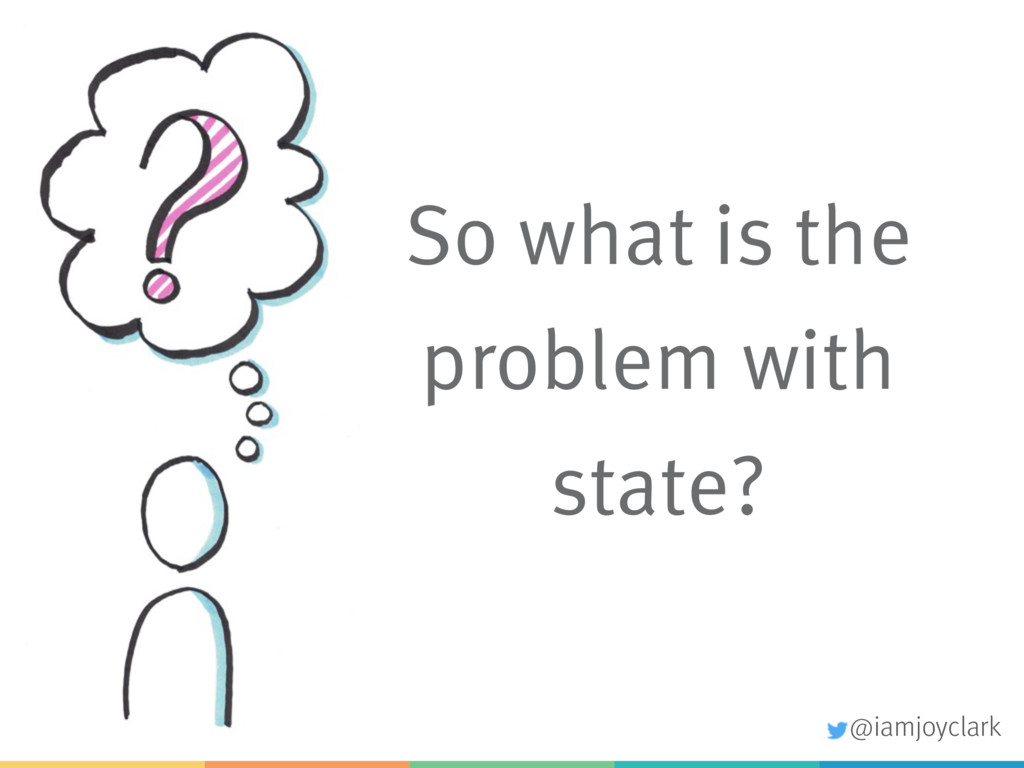 So what is the problem with state? @iamjoyclark