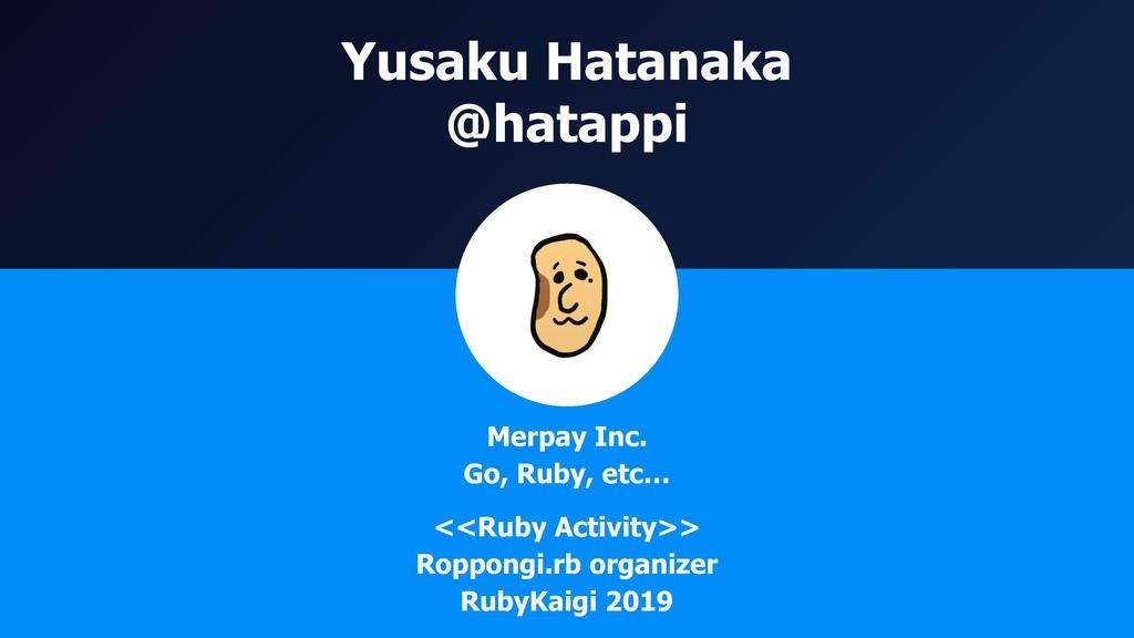 Yusaku Hatanaka @hatappi Merpay Inc. Go, Ruby, ...
