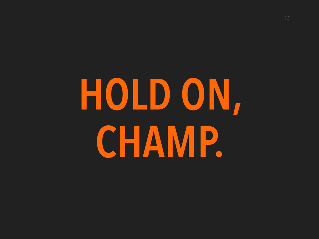 13 HOLD ON, CHAMP.