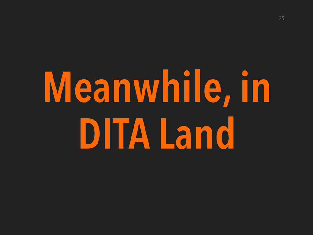Meanwhile, in DITA Land 25