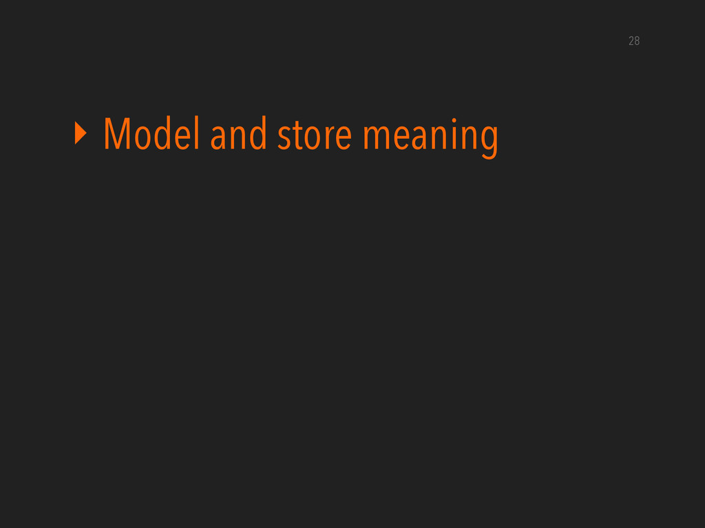 ‣ Model and store meaning 28