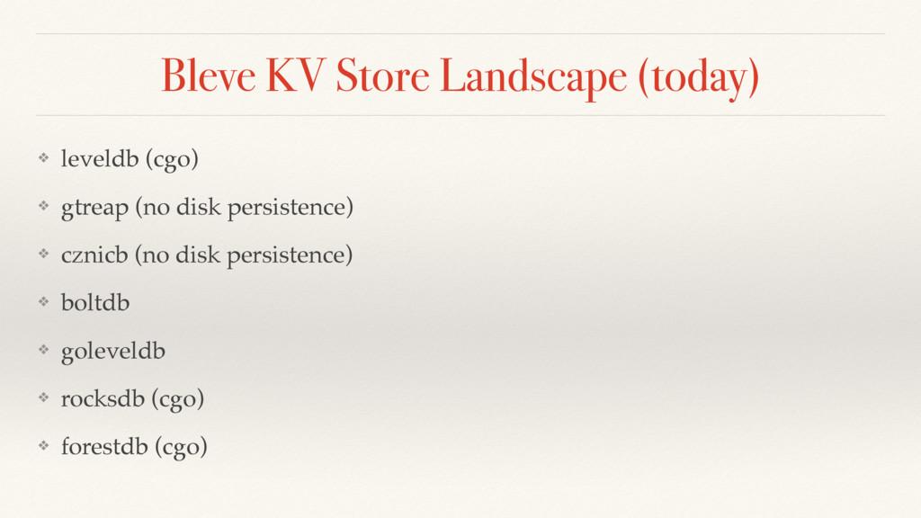 Bleve KV Store Landscape (today) ❖ leveldb (cgo...