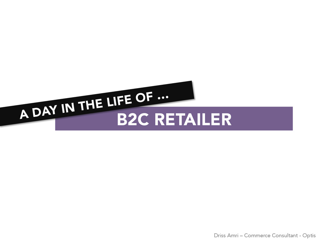 B2C RETAILER A DAY IN THE LIFE OF … Driss Amr...