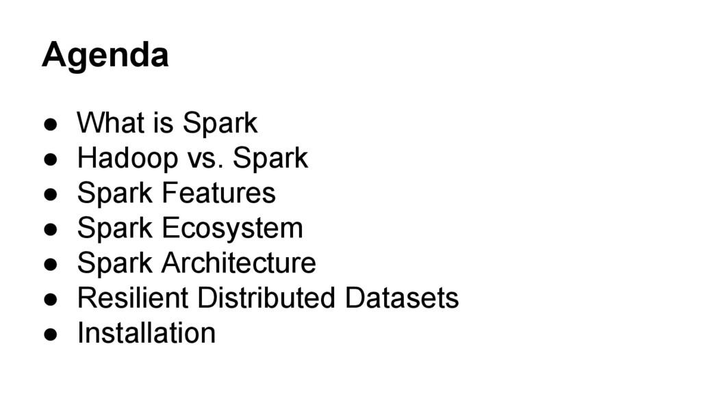 Agenda ● What is Spark ● Hadoop vs. Spark ● Spa...