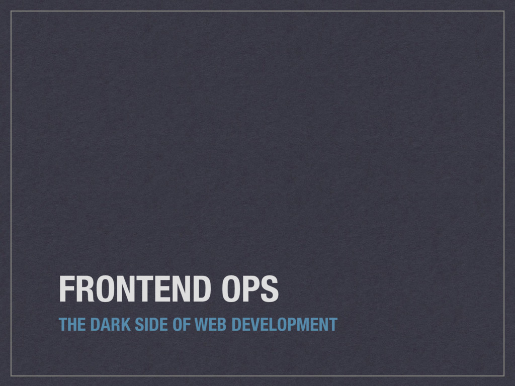 FRONTEND OPS THE DARK SIDE OF WEB DEVELOPMENT