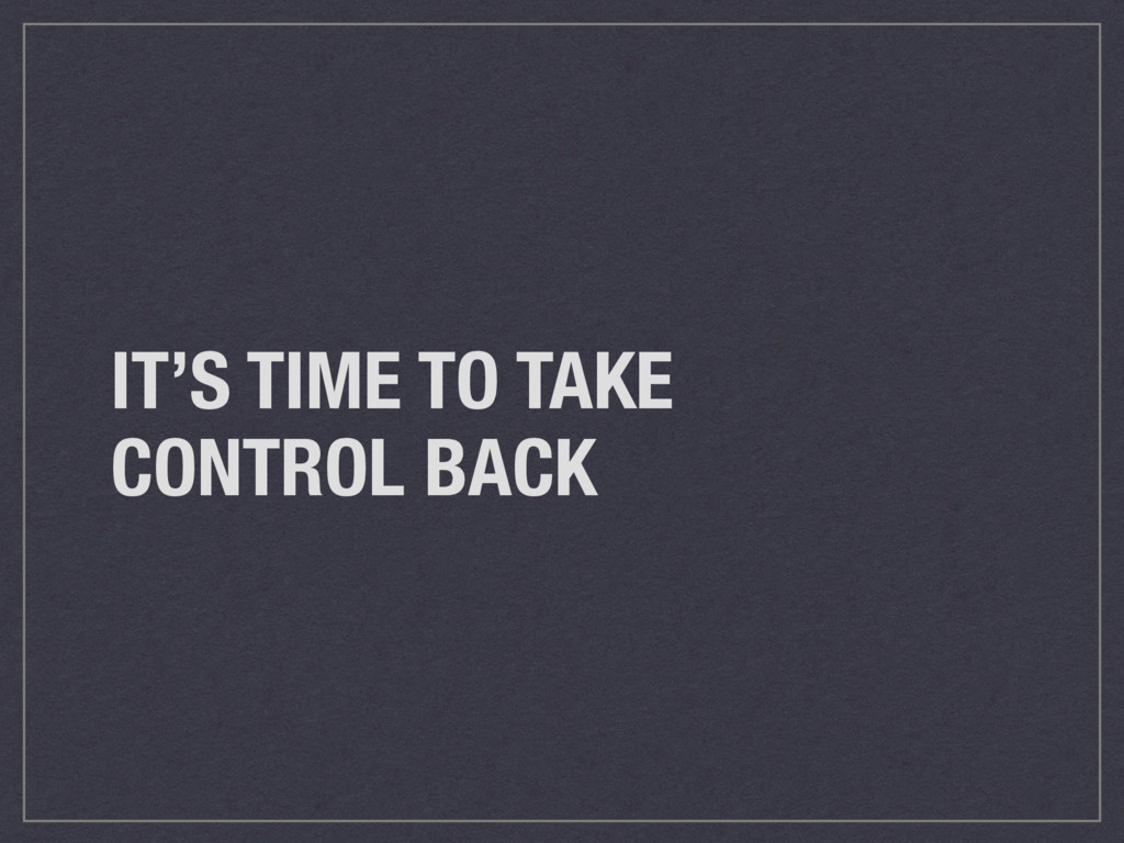 IT'S TIME TO TAKE CONTROL BACK