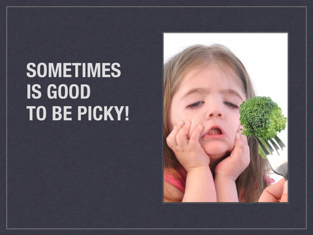 SOMETIMES IS GOOD TO BE PICKY!