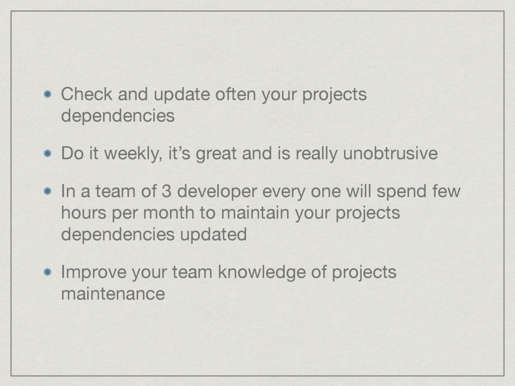 Check and update often your projects dependenci...