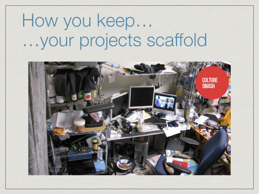 How you keep… …your projects scaffold
