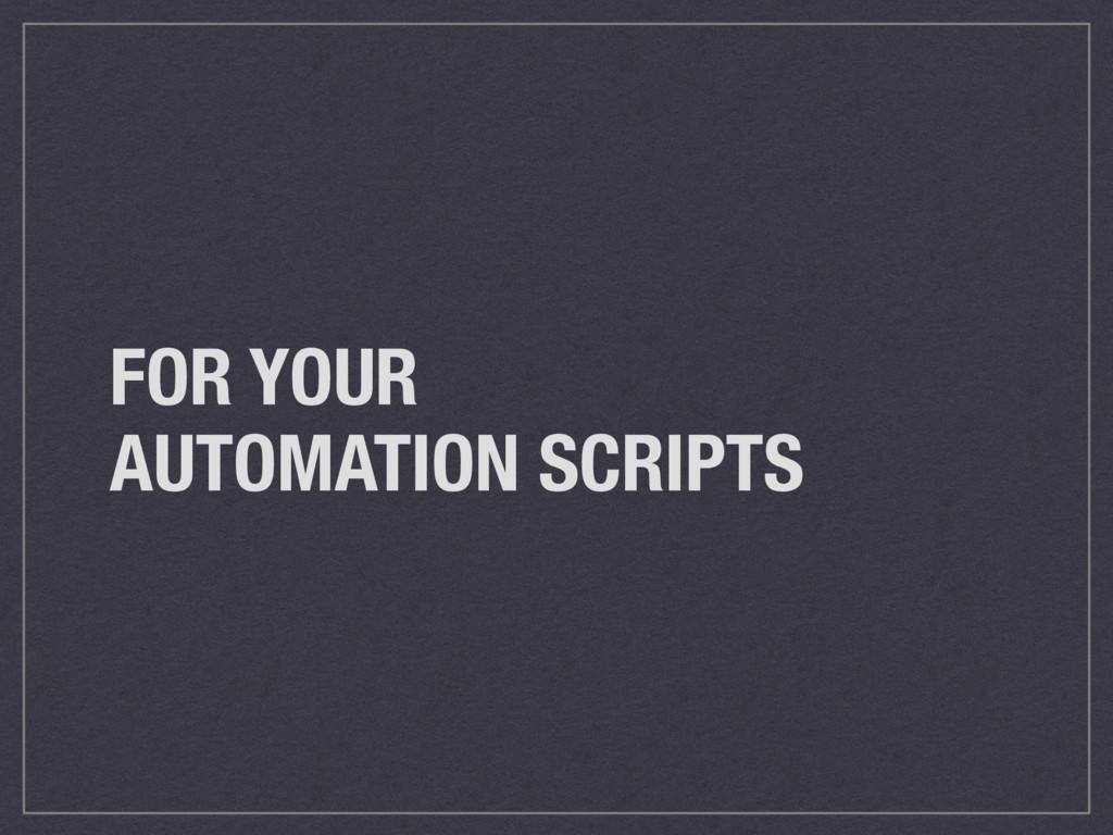 FOR YOUR AUTOMATION SCRIPTS