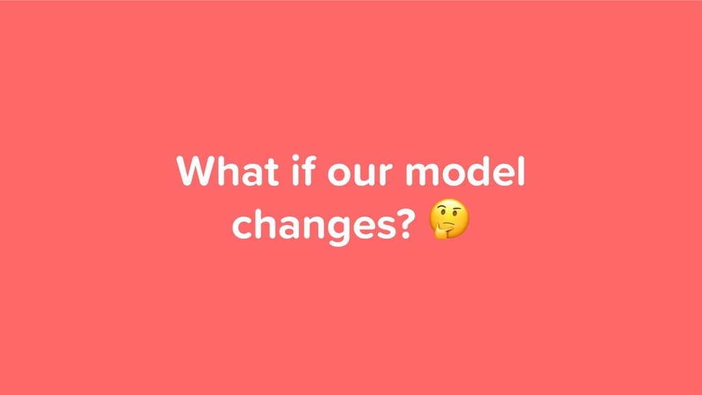 What if our model changes?