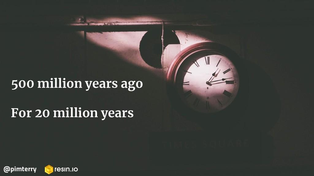 500 million years ago For 20 million years @pim...