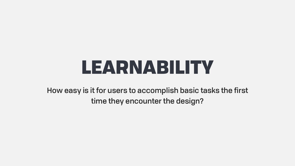 LEARNABILITY How easy is it for users to accomp...