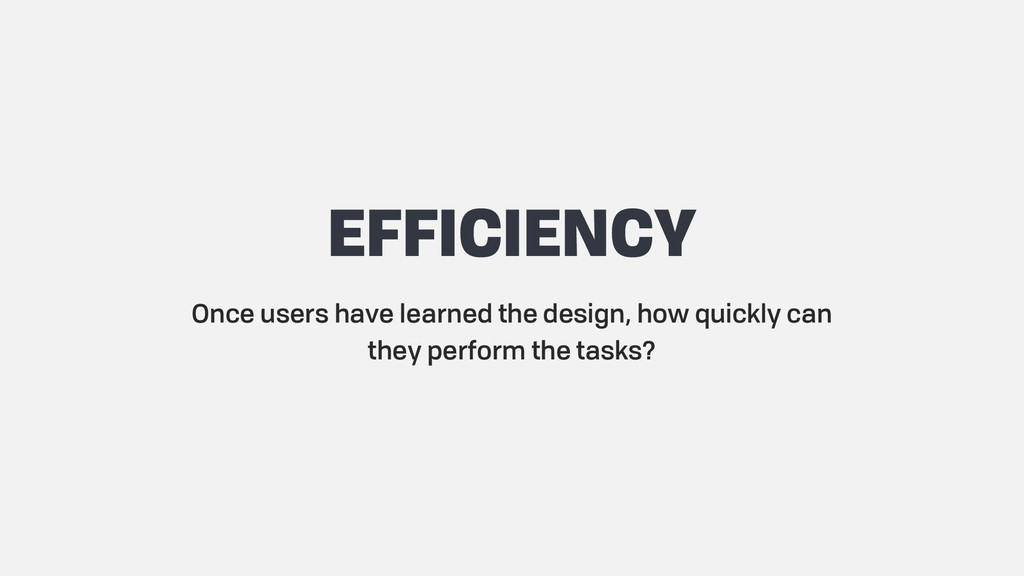 EFFICIENCY Once users have learned the design, ...