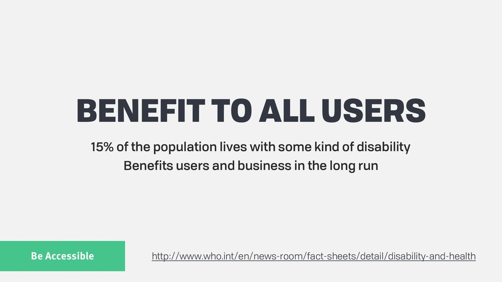 Be Accessible BENEFIT TO ALL USERS 15% of the p...