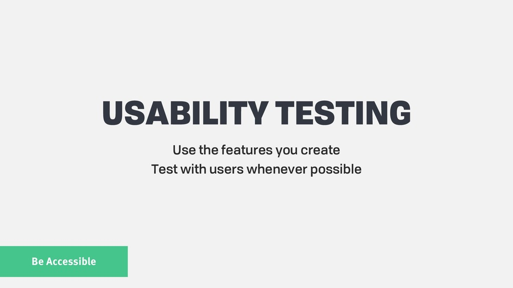Be Accessible USABILITY TESTING Use the feature...