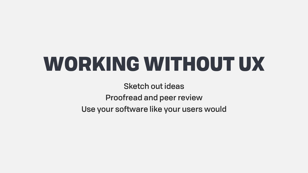 WORKING WITHOUT UX Sketch out ideas Proofread a...