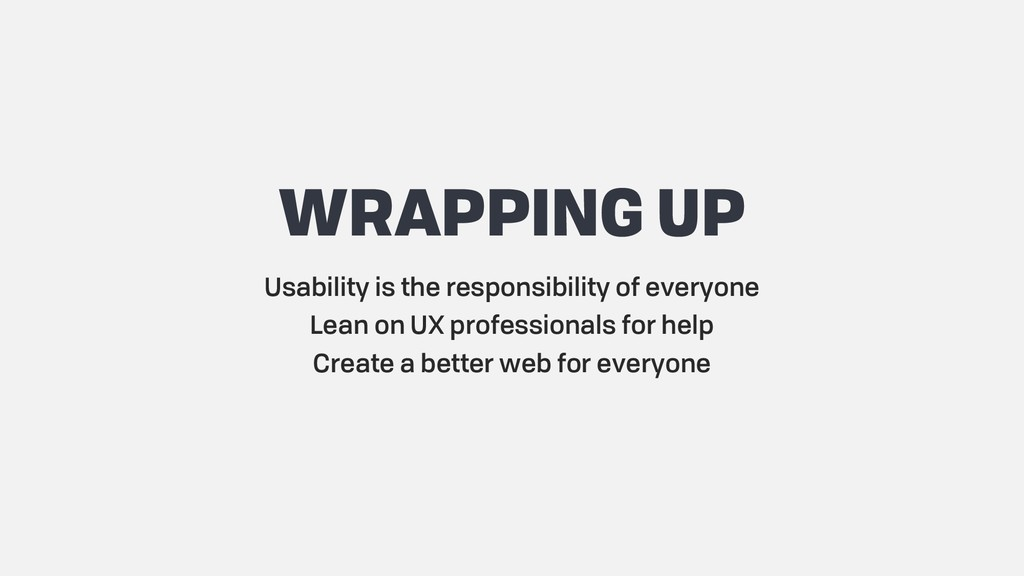 WRAPPING UP Usability is the responsibility of ...