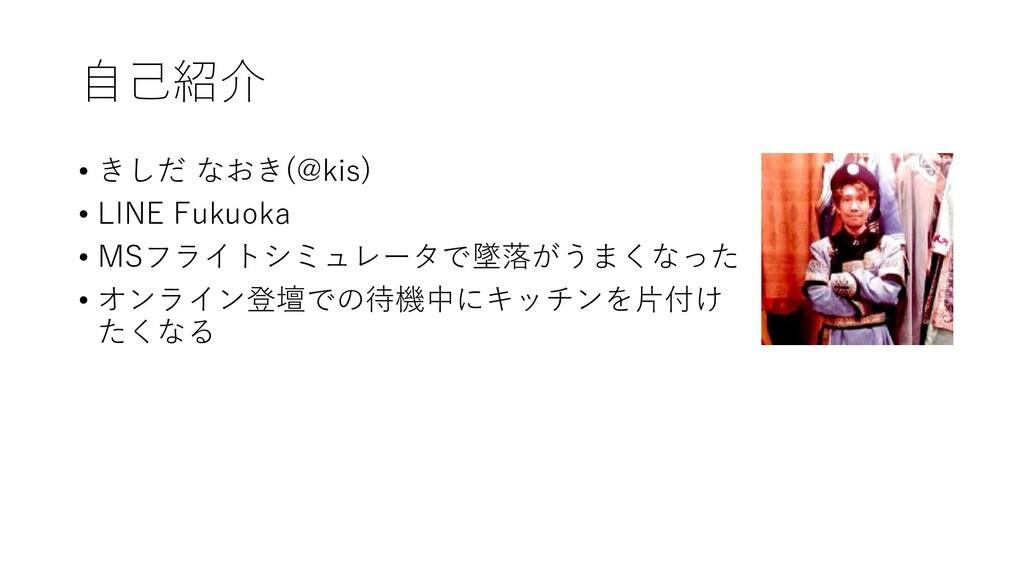 自己紹介 • きしだ なおき(@kis) • LINE Fukuoka • MSフライトシミュ...