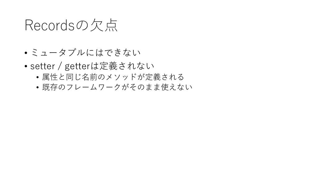 Recordsの欠点 • ミュータブルにはできない • setter / getterは定義さ...