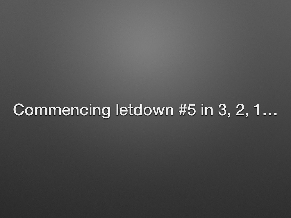 Commencing letdown #5 in 3, 2, 1…