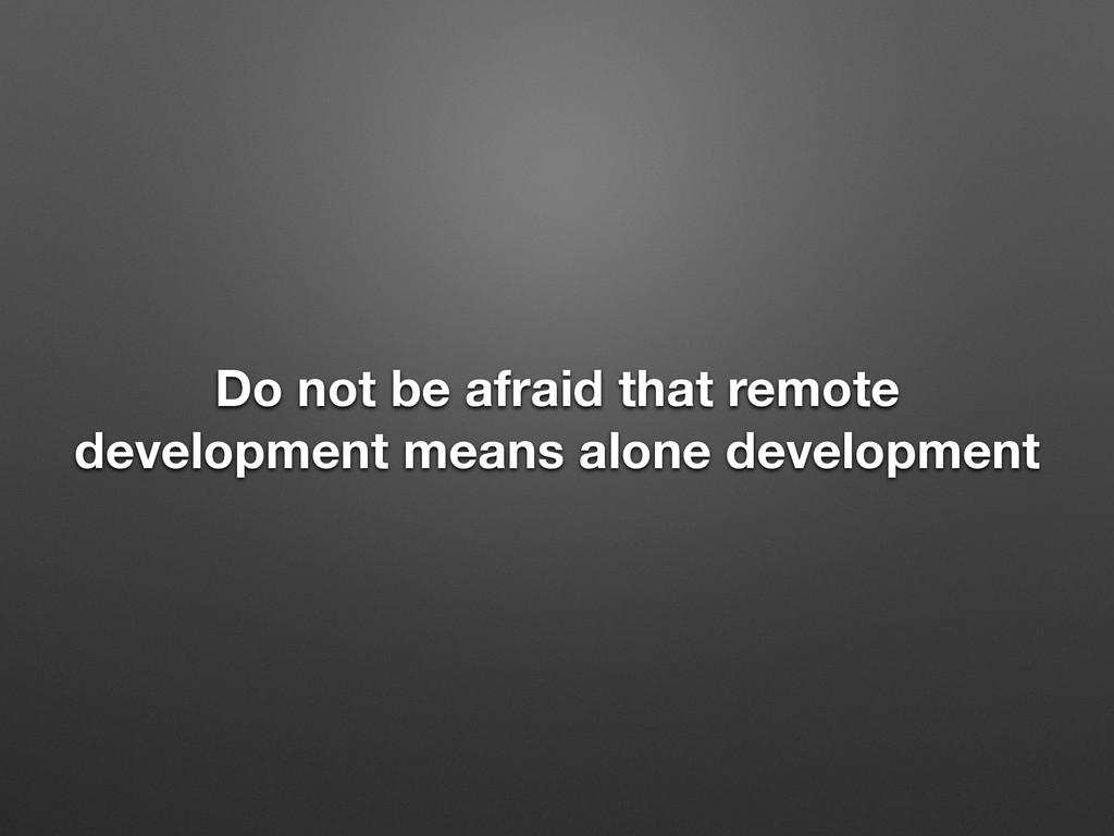 Do not be afraid that remote development means ...