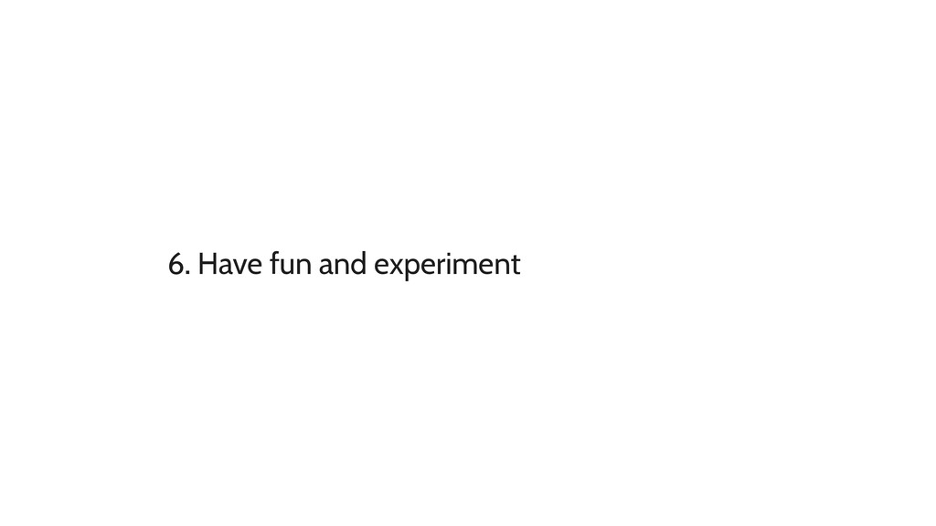6. Have fun and experiment