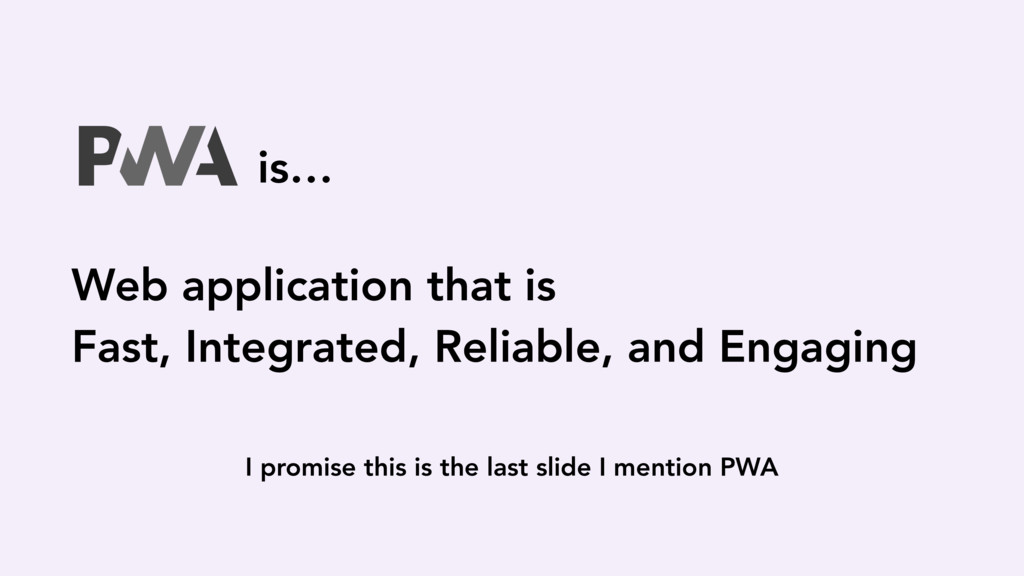 I promise this is the last slide I mention PWA ...
