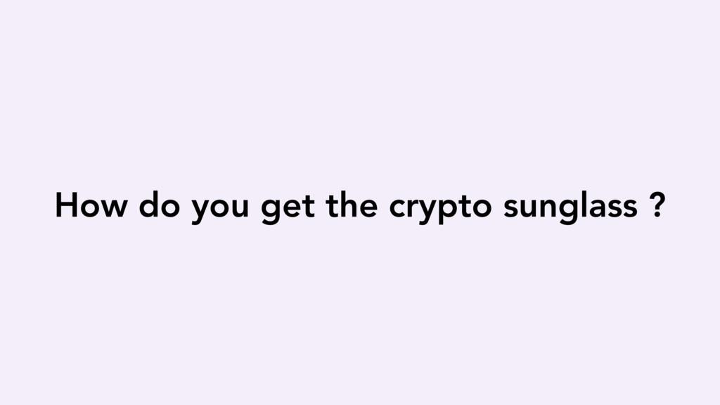 How do you get the crypto sunglass ?
