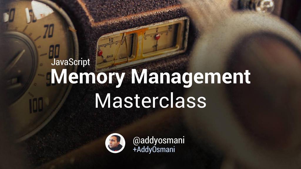Memory Management Masterclass @addyosmani +Addy...