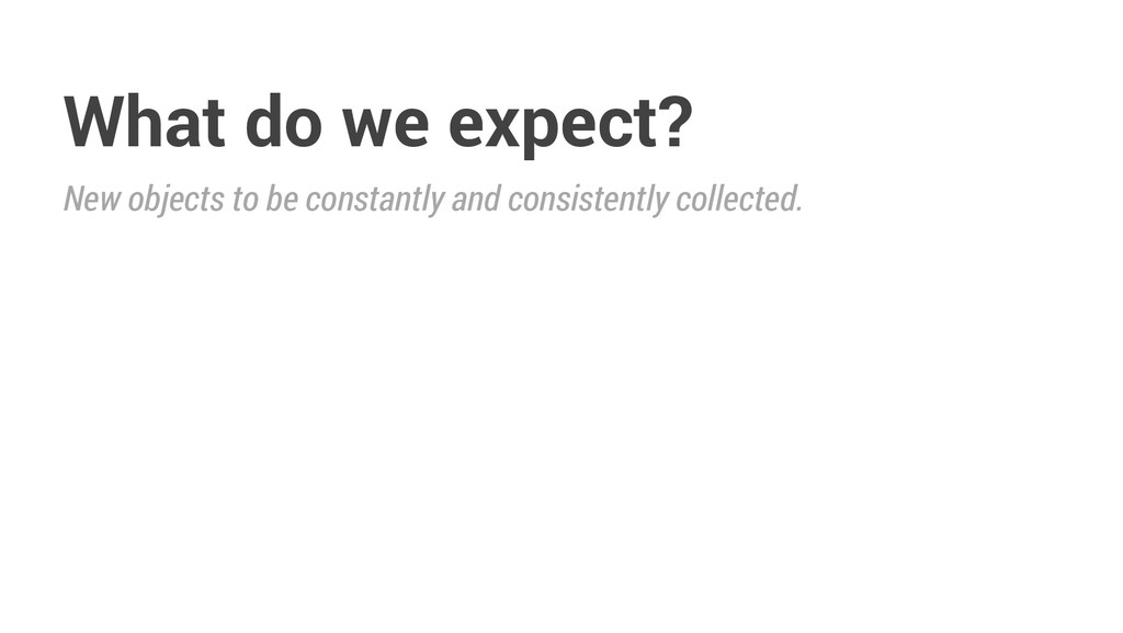 What do we expect? New objects to be constantly...