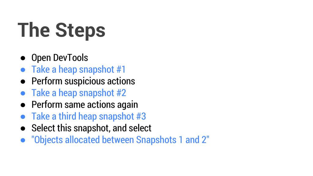 The Steps ● Open DevTools ● Take a heap snapsho...