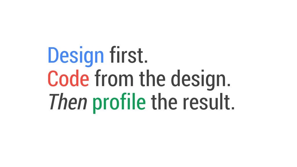 Design first. Code from the design. Then profil...