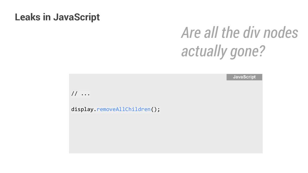 Leaks in JavaScript // ... display.removeAllChi...