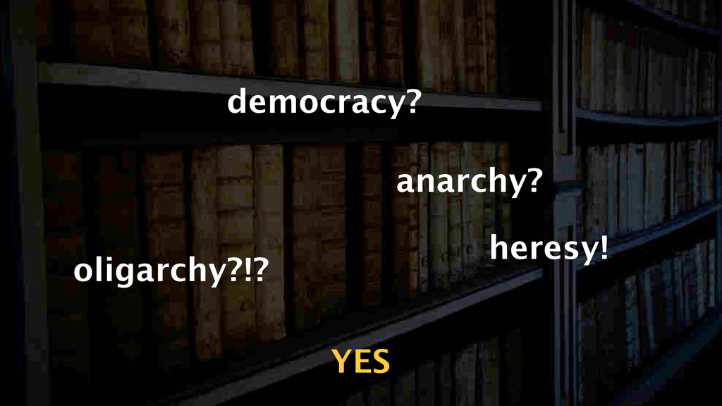 democracy? anarchy? oligarchy?!? YES heresy!