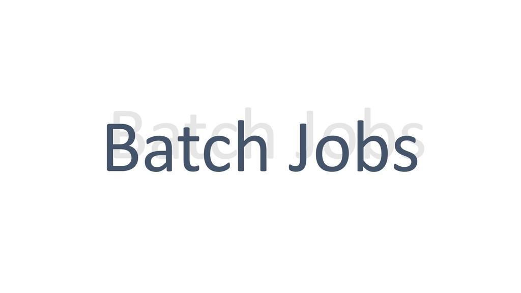 Batch Jobs Batch Jobs