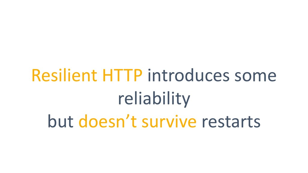 Resilient HTTP introduces some reliability but ...