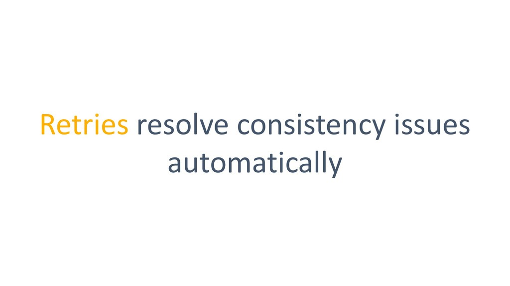 Retries resolve consistency issues automatically