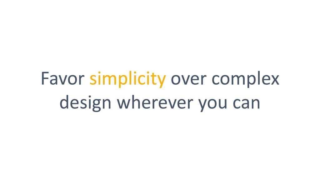 Favor simplicity over complex design wherever y...
